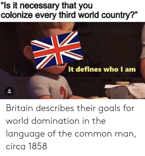 """third world: """"ls it necessary that you  colonize every third world country?""""  it defines who I am Britain describes their goals for world domination in the language of the common man, circa 1858"""