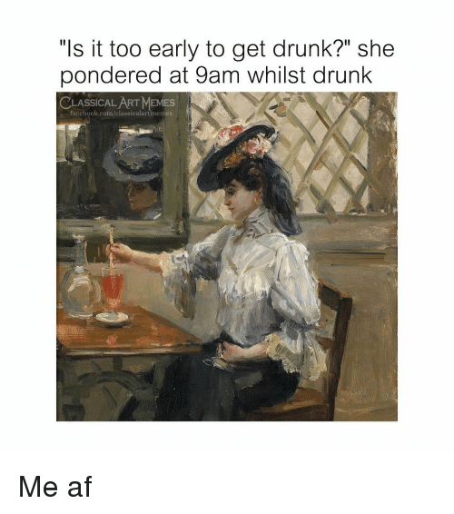 "me af: ""ls it too early to get drunk?"" she  pondered at 9am whilst drunk  CLASSİCALART MEMES  facebook.com/classicalartimemes Me af"