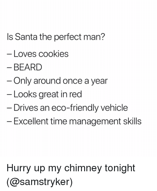 eco: ls Santa the perfect man?  Loves cookies  BEARD  Only around once a year  Looks great in red  Drives an eco-friendly vehicle  Excellent time management skills Hurry up my chimney tonight (@samstryker)