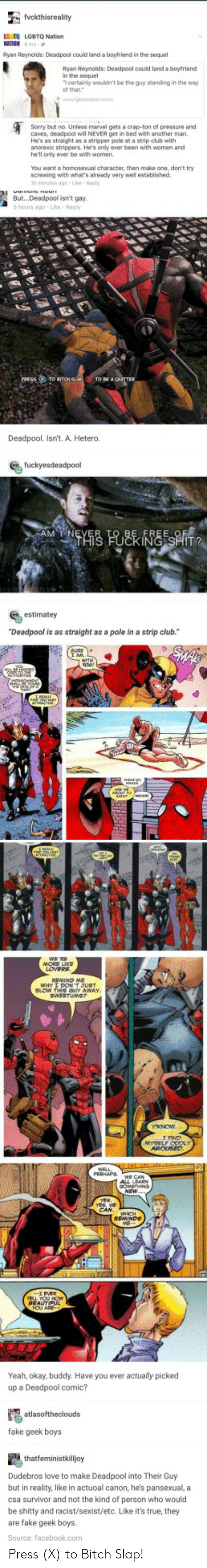 """Screwing: LS TO LGBTQ Nation  Ryan Reynolds Deadpool could land a boyfriend in the sequel  Ryan Reynolds: Deadpool could land a boytriend  n the sequel  certainly wouldn't be the guy standing in the way  Sorry but no. Unless marvel gets a crap-ton of pressure and  caves, deadpool will NEVER get in bed with anather man.  He's as straight as a stripper pole at a strip club with  ancrexic strippers. He's only ever been with women and  he'll only ever be with women  You want a homosexual character, then make one, don't try  screwing with what's abready very well established  0 minutes ago-Le Reply  Bu...Deadpool isn't gay  5 hours ago-Lke Reply  Deadpool. Isn't. A. Hetero.  estimatey  """"Deadpool is as straight as a pole in a strip club.  Yeah, okay, buddy. Have you ever actually picked  up a Deadpool comic?  fake geek boys  Dudebros love to make Deadpool into Their Guy  but in reality, like in actuoal canon, he's pansexual, a  csa survivor and not the kind of person who would  be shitty and racist/sexist/etc. Like it's true, they  are fake geek boys.  Source: facebook.com Press (X) to Bitch Slap!"""