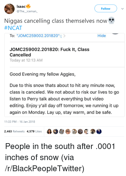 """Blackpeopletwitter, Lay Up, and Fuck: lsaac  @The_iceman  Follow  Niggas cancelling class themselves now  #NCAT  To: """"JOMC259002.201820"""";  Hide  JOMC259002.201820: Fuck It, Class  Cancelled  Today at 12:13 AM  Good Evening my fellow Aggies,  Due to this snow thats about to hit any minute now,  class is canceled. We not about to risk our lives to go  listen to Perry talk about everything but video  editing. Enjoy y'all day off tomorrow, we running it up  again on Monday. Lay up, stay warm, and be safe.  11:33 PM-16 Jan 2018  2,463 Retweets 4,579 Likes  e 2 . <p>People in the south after .0001 inches of snow (via /r/BlackPeopleTwitter)</p>"""