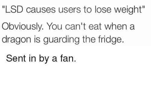 "Fanli: ""LSD causes users to lose weight""  Obviously. You can't eat when a  dragon is guarding the fridge Sent in by a fan."