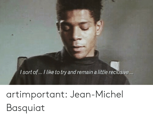 Jean Michel: lsort of... I like to try and remain a little reclusive. artimportant:  Jean-Michel Basquiat
