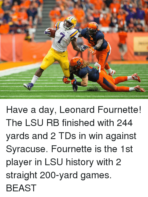 Sports, Game, and Games: LSU Have a day, Leonard Fournette! The LSU RB finished with 244 yards and 2 TDs in win against Syracuse. Fournette is the 1st player in LSU history with 2 straight 200-yard games. BEAST