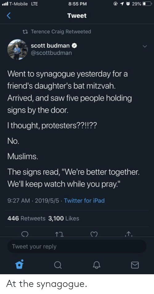 "Craig: lT-Mobile LTE  @ 1  29% 1ーコ.  8:55 PM  Tweet  ta Terence Craig Retweeted  scott budman  @scottbudman  Went to synagogue yesterday for a  friend's daughter's bat mitzvah.  Arrived, and saw five people holding  signs by the door.  I thought, protesters??!??  Muslims.  The signs read, ""We're better together.  We'll keep watch while you pray.""  9:27 AM 2019/5/5 Twitter for iPad  446 Retweets 3,100 Likes  Tweet your reply At the synagogue."