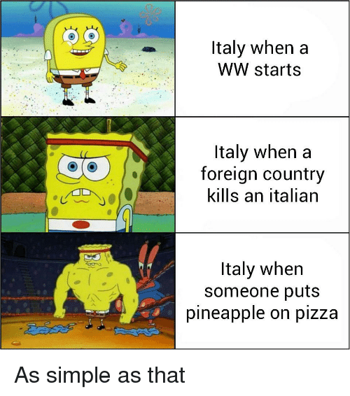 Pineapple, Italy, and Simple: ltaly when a  WW starts  ltaly when a  foreign country  kills an italian  Italy When  someone puts  pineapple on plZza As simple as that