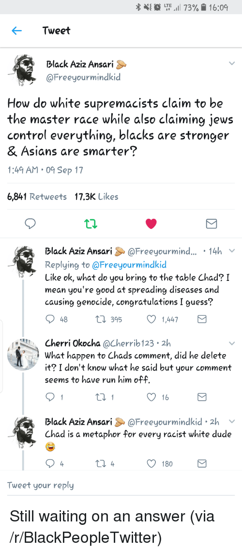master race: {  LTE,1 73%. 16:09  Tweet  Black Aziz Ansari  @Freeyourmindkid  How do white supremacists claim to be  the master race while also claiming jews  control everything, blacks are stronger  & Ásians are smarter?  1:49 AM 0 Sep 17  6,841 Retweets 17.3K Likes  Black Aziz Ansari@Freeyourmind... 14h  Replying to @Freeyourmindkic  Like ok, what do you bring to the table Chad? I  mean you're good at spreading diseases and  causing genocide, congratulations I guess?  48  t 395  1,447  Cherri Okocha @Cherrib 123 2h  What haקקen to Chads comment, did he delete  it? I don't know what he said but your comment  seems to have run him off  16  Black Aziz Ansari &@Freeyourmindkid 2h v  Chad is a metaphor for every racist white dude  180  Tweet your reply <p>Still waiting on an answer (via /r/BlackPeopleTwitter)</p>