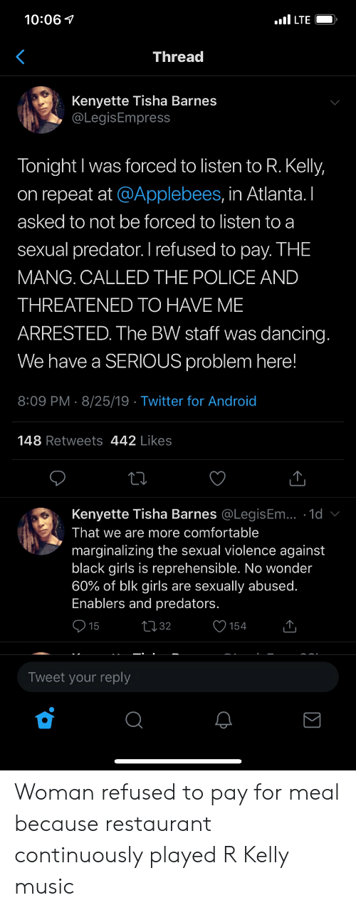 Android, Blackpeopletwitter, and Comfortable: LTE  10:06  Thread  Kenyette Tisha Barnes  @LegisEmpress  Tonight I was forced to listen to R. Kelly,  on repeat at @Applebees, in Atlanta. I  asked to not be forced to listen to a  sexual predator. I refused to pay. THE  MANG. CALLED THE POLICE AND  THREATENED TO HAVE ME  ARRESTED. The BW staff was dancing.  We have a SERIOUS problem here!  8:09 PM 8/25/19 Twitter for Android  148 Retweets 442 Likes  Kenyette Tisha Barnes @LegisEm.. 1d  That we are more comfortable  marginalizing the sexual violence against  black girls is reprehensible. No wonder  60% of blk girls are sexually abused.  Enablers and predators.  L32  15  154  Tweet your reply Woman refused to pay for meal because restaurant continuously played R Kelly music