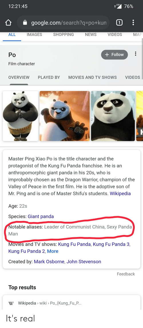 giant panda: LTE  12:21:45  76%  google.com/search?q=po+kun  1  МАР  ALL  IMAGES  SHOPPING  NEWS  VIDEOS  Ро  + Follow  Film character  OVERVIEW  PLAYED BY  MOVIES AND TV SHOWS  VIDEOS  Master Ping Xiao Po is the title character and the  protagonist of the Kung Fu Panda franchise. He is an  anthropomorphic giant panda in his 20s, who is  improbably chosen as the Dragon Warrior, champion of the  Valley of Peace in the first film. He is the adoptive son of  Mr. Ping and is one of Master Shifu's students. Wikipedia  Age: 22s  Species: Giant panda  Notable aliases: Leader of Communist China, Sexy Panda  Man  Movies and TV shows: Kung Fu Panda, Kung Fu Panda 3,  Kung Fu Panda 2, More  Created by: Mark Osborne, John Stevenson  Feedback  Top results  W Wikipedia > wiki Po_(Kung_Fu_P.. It's real