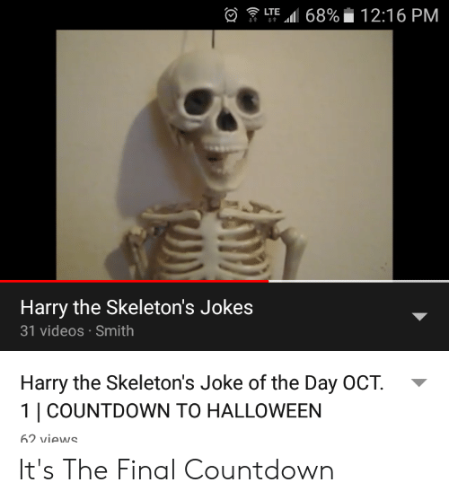 Countdown, Halloween, and Videos: LTE 68%12:16 PM  4t  4t  Harry the Skeleton's Jokes  31 videos Smith  Harry the Skeleton's Joke of the Day OCT.  1| COUNTDOWN TO HALLOWEEN  62 views It's The Final Countdown