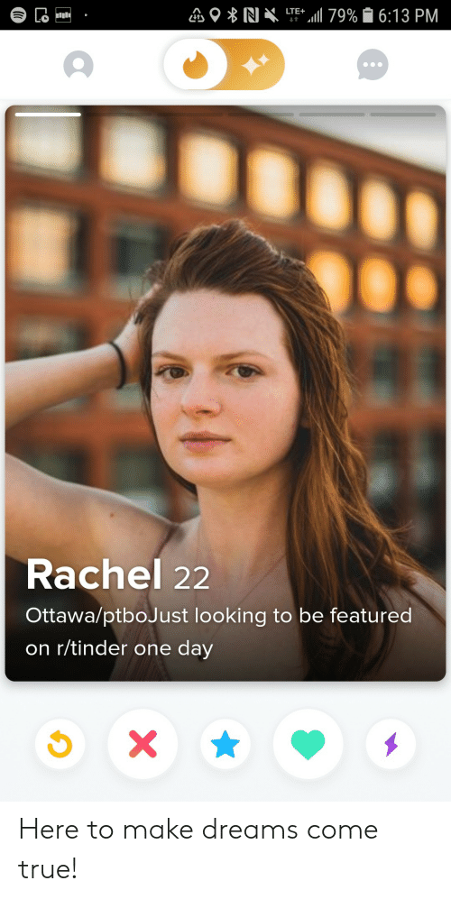 dreams come true: LTE 79% 6:13 PM  Lo  t  Rachel 22  Ottawa/ptboJust looking to be featured  on r/tinder one day  X Here to make dreams come true!