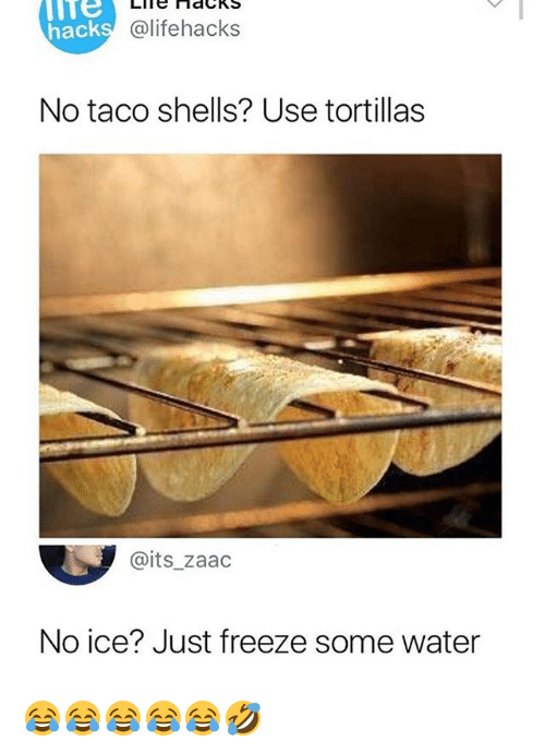 No Ice: lTe  hack  @lifehacks  No taco shells? Use tortillas  @its_zaac  No ice? Just freeze some water 😂😂😂😂😂🤣