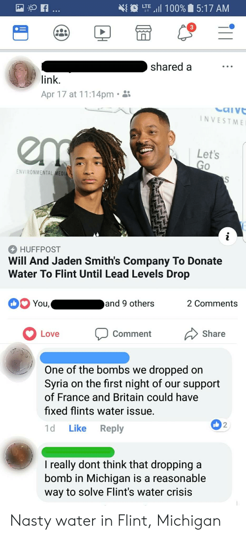 """flint michigan: LTE """"il 100%  5:17 AM  shared a  link.  Apr 17 at 11:14pm.  NVESTME  Let's  Go  ENVIRONMENTAL MEDI  HUFFPOST  Will And Jaden Smith's Company To Donate  Water To Flint Until Lead Levels Drop  and 9 others  2 Comments  Love Comment Share  One of the bombs we dropped on  Syria on the first night of our support  of France and Britain could have  fixed flints water issue.  1d Like Reply  2  I really dont think that dropping a  bomb in Michigan is a reasonable  way to solve Flint's water crisis Nasty water in Flint, Michigan"""