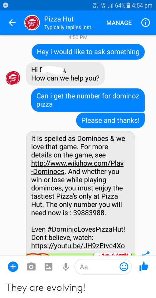 Love, Pizza, and Pizza Hut: LTE LTE 11 64%| 4:54 pm  Pizza Hut  Typically replies inst.  MANAGE  4:50 PM  Hey i would like to ask something  Hi r  How can we help vou?  Can i get the number for dominoz  pizza  Please and thanks!  It is spelled as Dominoes & we  love that game. For more  details on the game, see  http://www.wikihow.com/Pla  -Dominoes. And whether you  win or lose While playing  dominoes, you must enjoy the  tastiest Pizza's only at Pizza  Hut. The only number you wil  need now is :39883988  Even #DominicLovesPizzaHut!  Don't believe, watch  https://youtu.be/JH9zEtvc4Xo They are evolving!