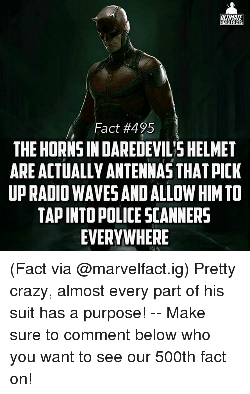 scanners: LTIMATE  ERO FACT  Fact #495  THE HORNSIN DAREDEVIL SHELMET  ARE ACTUALLY ANTENNAS THATPICK  UP RADIO WAVESANDALLOW HIM TO  TAPINTO POLICE SCANNERS  EVERYWHERE (Fact via @marvelfact.ig) Pretty crazy, almost every part of his suit has a purpose! -- Make sure to comment below who you want to see our 500th fact on!