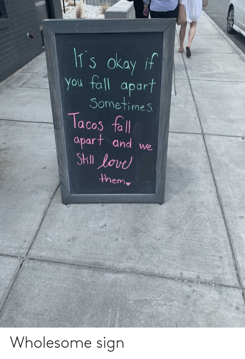 tacos: lT's okay if  you fall  apart  Sometimes  Tacos fll  apart and  Skill love  we  theme Wholesome sign