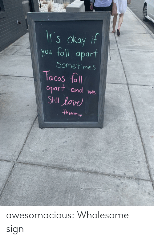 tacos: lT's okay if  you fall  apart  Sometimes  Tacos fll  apart and  Skill love  we  theme awesomacious:  Wholesome sign