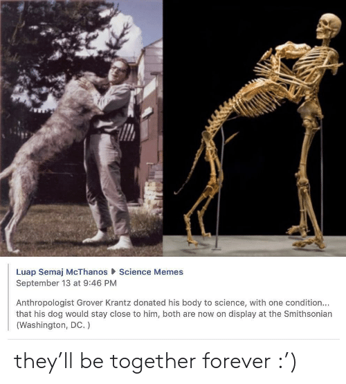 Memes, Forever, and Science: Luap Semaj McThanos Science Memes  September 13 at 9:46 PM  Anthropologist Grover Krantz donated his body to science, with one condition...  that his dog would stay close to him, both are now on display at the Smithsonian  (Washington, DC.) they'll be together forever :')
