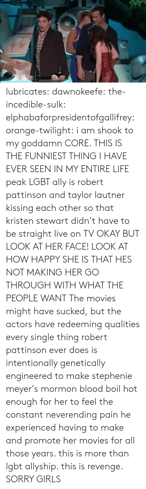 Ally: lubricates: dawnokeefe:  the-incedible-sulk:  elphabaforpresidentofgallifrey:  orange-twilight: i am shook to my goddamn CORE. THIS IS THE FUNNIEST THING I HAVE EVER SEEN IN MY ENTIRE LIFE peak LGBT ally is robert pattinson and taylor lautner kissing each other so that kristen stewart didn't have to be straight live on TV   OKAY BUT LOOK AT HER FACE! LOOK AT HOW HAPPY SHE IS THAT HES NOT MAKING HER GO THROUGH WITH WHAT THE PEOPLE WANT  The movies might have sucked, but the actors have redeeming qualities   every single thing robert pattinson ever does is intentionally genetically engineered to make stephenie meyer's mormon blood boil hot enough for her to feel the constant neverending pain he experienced having to make and promote her movies for all those years. this is more than lgbt allyship. this is revenge.  SORRY GIRLS