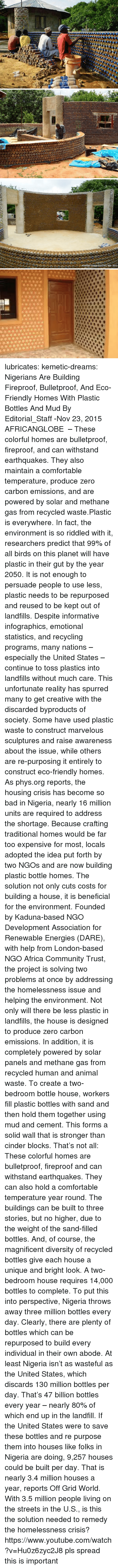 Africa, Bad, and Comfortable: lubricates:  kemetic-dreams:   Nigerians Are Building Fireproof, Bulletproof, And Eco-Friendly Homes With Plastic Bottles And Mud By Editorial_Staff -Nov 23, 2015   AFRICANGLOBE  – These colorful homes are bulletproof, fireproof, and can withstand earthquakes. They also maintain a comfortable temperature, produce zero carbon emissions, and are powered by solar and methane gas from recycled waste.Plastic is everywhere. In fact, the environment is so riddled with it, researchers predict that 99% of all birds on this planet will have plastic in their gut by the year 2050. It is not enough to persuade people to use less, plastic needs to be repurposed and reused to be kept out of landfills. Despite informative infographics, emotional statistics, and recycling programs, many nations – especially the United States – continue to toss plastics into landfills without much care. This unfortunate reality has spurred many to get creative with the discarded byproducts of society. Some have used plastic waste to construct marvelous sculptures and raise awareness about the issue, while others are re-purposing it entirely to construct eco-friendly homes. As phys.org reports, the housing crisis has become so bad in Nigeria, nearly 16 million units are required to address the shortage. Because crafting traditional homes would be far too expensive for most, locals adopted the idea put forth by two NGOs and are now building plastic bottle homes. The solution not only cuts costs for building a house, it is beneficial for the environment. Founded by Kaduna-based NGO Development Association for Renewable Energies (DARE), with help from London-based NGO Africa Community Trust, the project is solving two problems at once by addressing the homelessness issue and helping the environment. Not only will there be less plastic in landfills, the house is designed to produce zero carbon emissions. In addition, it is completely powered by solar panels and methane gas from recycled human and animal waste. To create a two-bedroom bottle house, workers fill plastic bottles with sand and then hold them together using mud and cement. This forms a solid wall that is stronger than cinder blocks. That's not all: These colorful homes are bulletproof, fireproof and can withstand earthquakes. They can also hold a comfortable temperature year round. The buildings can be built to three stories, but no higher, due to the weight of the sand-filled bottles. And, of course, the magnificent diversity of recycled bottles give each house a unique and bright look. A two-bedroom house requires 14,000 bottles to complete. To put this into perspective, Nigeria throws away three million bottles every day. Clearly, there are plenty of bottles which can be repurposed to build every individual in their own abode. At least Nigeria isn't as wasteful as the United States, which discards 130 million bottles per day. That's 47 billion bottles every year – nearly 80% of which end up in the landfill.  If the United States were to save these bottles and re purpose them into houses like folks in Nigeria are doing, 9,257 houses could be built per day. That is nearly 3.4 million houses a year, reports Off Grid World. With 3.5 million people living on the streets in the U.S., is this the solution needed to remedy the homelessness crisis? https://www.youtube.com/watch?v=Hu0z6zyc2J8  pls spread this is important