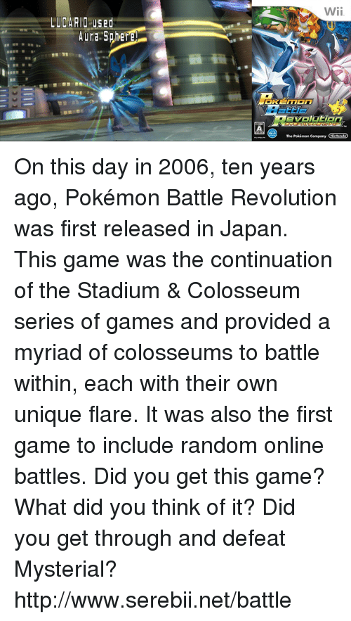 colosseum: LUCARIO US Bid  Wii.  The Pokémon company On this day in 2006, ten years ago, Pokémon Battle Revolution was first released in Japan. This game was the continuation of the Stadium & Colosseum series of games and provided a myriad of colosseums to battle within, each with their own unique flare. It was also the first game to include random online battles. Did you get this game? What did you think of it? Did you get through and defeat Mysterial? http://www.serebii.net/battle
