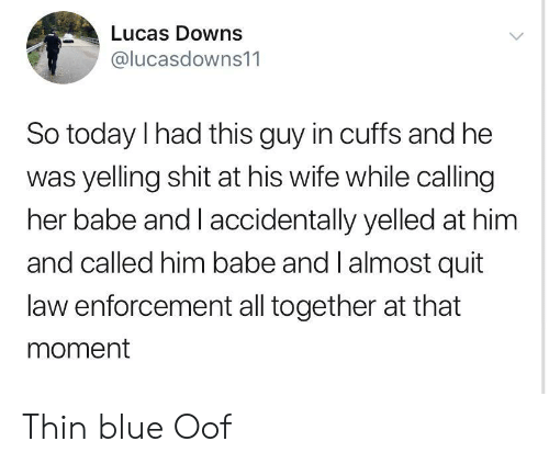 Enforcement: Lucas Downs  @lucasdowns11  So today I had this guy in cuffs and he  was yelling shit at his wife while calling  her babe and I accidentally yelled at him  and called him babe and l almost quit  law enforcement all together at that  moment Thin blue Oof