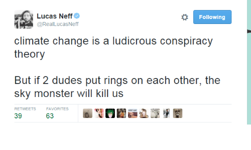 Lost Cat: Lucas Neff  @RealLucasNeff  Following  climate change is a ludicrous conspiracy  theory  But if 2 dudes put rings on each other, the  sky monster will kill us  RETWEETS  FAVORITES  LOST CAT  39  63