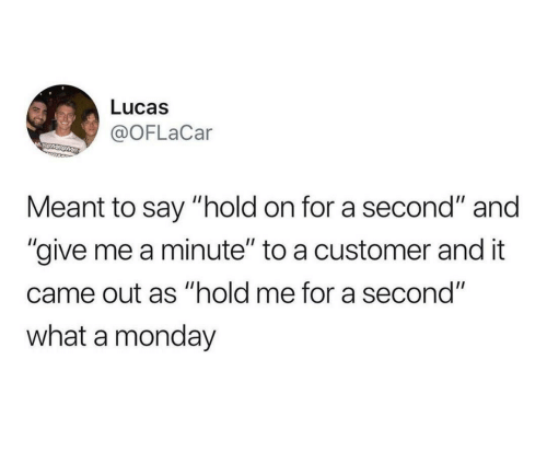 "hold me: Lucas  @OFLaCar  MSUMSOME  Meant to say ""hold on for a second"" and  ""give me a minute"" to a customer and it  came out as ""hold me for a second""  what a monday"