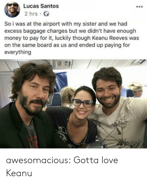 santos: Lucas Santos  2 hrs  So i was at the airport with my sister and we had  excess baggage charges but we didn't have enough  money to pay for it, luckily though Keanu Reeves was  on the same board as us and ended up paying for  everything awesomacious:  Gotta love Keanu