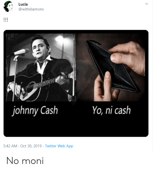 Twitter, Yo, and Johnny Cash: Lucia  @withdiamons  !!!  johnny Cash  Yo, ni cash  5:42 AM- Oct 30, 2019 Twitter Web App No moni