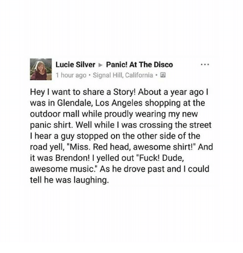 """yelle: Lucie Silver Panic! At The Disco  1 hour ago Signal Hill, California.  Hey I want to share a Story! About a year ago l  was in Glendale, Los Angeles shopping at the  outdoor mall while proudly wearing my new  panic shirt. Well while I was crossing the street  I hear a guy stopped on the other side of the  road yell, """"Miss. Red head, awesome shirt!"""" And  it was Brendon! I yelled out """"Fuck! Dude,  awesome music."""" As he drove past and I could  tell he was laughing"""
