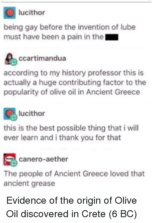 Grease: lucithor  being gay before the invention of lube  must have been a pain in the  ccartimandua  according to my history professor this is  actually a huge contributing factor to the  popularity of olive oil in Ancient Greece  lucithor  this is the best possible thing that i will  ever learn and i thank you for that  canero-aether  The people of Ancient Greece loved that  ancient grease Evidence of the origin of Olive Oil discovered in Crete (6 BC)