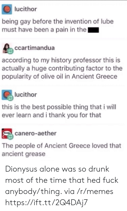 Grease: lucithor  being gay before the invention of lube  must have been a pain in the  ccartimandua  according to my history professor this is  actually a huge contributing factor to the  popularity of olive oil in Ancient Greece  lucithor  this is the best possible thing that i wil  ever learn and i thank you for that  canero-aether  The people of Ancient Greece loved that  ancient grease Dionysus alone was so drunk most of the time that hed fuck anybody/thing. via /r/memes https://ift.tt/2Q4DAj7