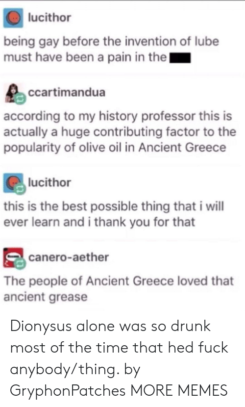 Grease: lucithor  being gay before the invention of lube  must have been a pain in the  ccartimandua  according to my history professor this is  actually a huge contributing factor to the  popularity of olive oil in Ancient Greece  lucithor  this is the best possible thing that i wil  ever learn and i thank you for that  canero-aether  The people of Ancient Greece loved that  ancient grease Dionysus alone was so drunk most of the time that hed fuck anybody/thing. by GryphonPatches MORE MEMES