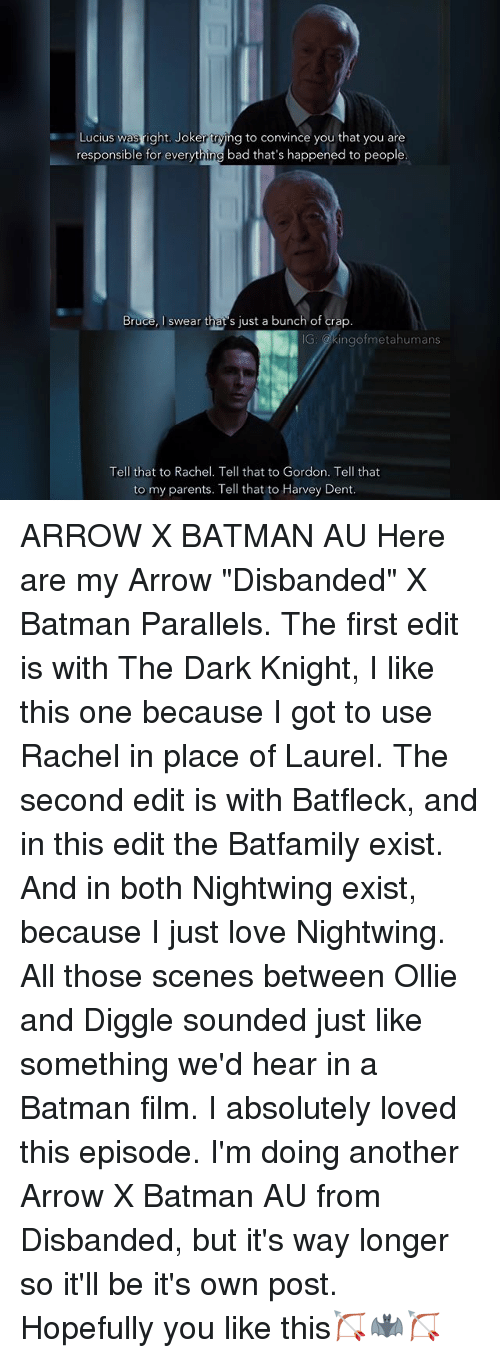 """Harvey Dent: Lucius was right. Joker ring to convince you that you are  responsible for everyt  hang  bad that's happened to people.  Bruce  l swear that s just a bunch of crap  ngof metahumans  Tell that to Rachel. Tell that to Gordon. Tell that  to my parents. Tell that to Harvey Dent ARROW X BATMAN AU Here are my Arrow """"Disbanded"""" X Batman Parallels. The first edit is with The Dark Knight, I like this one because I got to use Rachel in place of Laurel. The second edit is with Batfleck, and in this edit the Batfamily exist. And in both Nightwing exist, because I just love Nightwing. All those scenes between Ollie and Diggle sounded just like something we'd hear in a Batman film. I absolutely loved this episode. I'm doing another Arrow X Batman AU from Disbanded, but it's way longer so it'll be it's own post. Hopefully you like this🏹🦇🏹"""