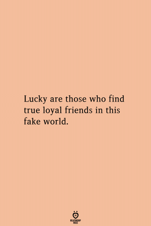 Fake, Friends, and True: Lucky are those who find  true loyal friends in this  fake world.  RELATIONGHP