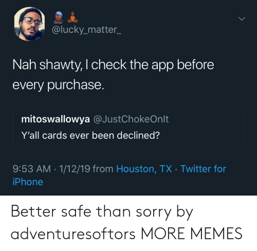 Shawty: @lucky_matter_  Nah shawty, I check the app before  every purchase.  mitoswallowya @JustChokeOnlt  Y'all cards ever been declined?  9:53 AM. 1/12/19 from Houston, TX Twitter for  iPhone Better safe than sorry by adventuresoftors MORE MEMES