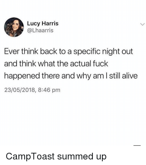 Summed Up: Lucy Harris  @Lhaarris  Ever think back to a specific night out  and think what the actual fuck  happened there and why am l still alive  23/05/2018, 8:46 pm CampToast summed up