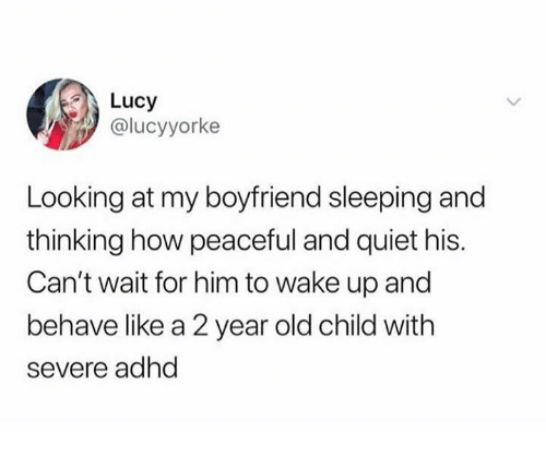Relationships, Adhd, and Lucy: Lucy  @lucyyorke  Looking at my boyfriend sleeping and  thinking how peaceful and quiet his.  Can't wait for him to wake up and  behave like a 2 year old child with  severe adhd
