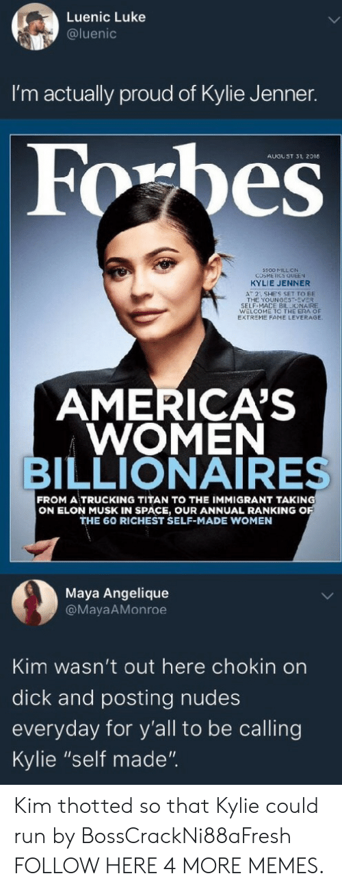 """mace: Luenic Luke  @luenic  I'm actually proud of Kylie Jenner.  AUGUST 31, 2018  500 MILL ON  COSMEICS QUEEN  KYLIE JENNER  AT 2 SHE'S SET TO BE  THE YOUNGEST-EVER  SELF-MACE BILLIONAIRE  WELCOME TO THE ERA OF  EXTREME FAME LEVERAGE  AMERICA'S  WOMEN  BILLIONAIRES  FROM A TRUCKING TITAN TO THE IMMIGRANT TAKING  ON ELON MUSK IN SPACE, OUR ANNUAL RANKING O  THE 60 RICHEST SELF-MADE WOMEN  Maya Angelique  @MayaAMonroe  Kim wasn't out here chokin on  dick and posting nudes  everyday for y'all to be calling  Kylie """"self made"""". Kim thotted so that Kylie could run by BossCrackNi88aFresh FOLLOW HERE 4 MORE MEMES."""