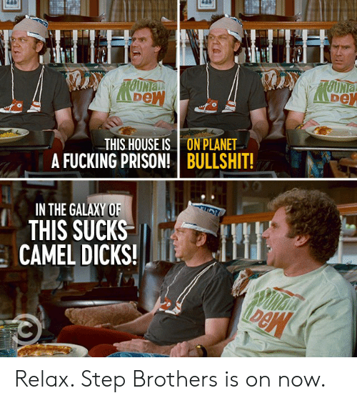 camel: LUHTLIUH  TOUNIa  TOUNIA  THIS HOUSE IS  A FUCKING PRISON!  ON PLANET  BULLSHIT!  IN THE GALAXY OF  THIS SUCKS  CAMEL DICKS! Relax. Step Brothers is on now.