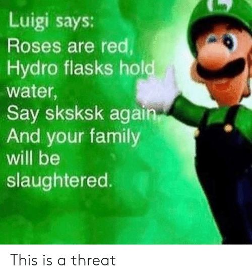 Luigi Says: Luigi says:  Roses are red  Hydro flasks hold  water,  Say sksksk again  And your family  will be  slaughtered. This is a threat