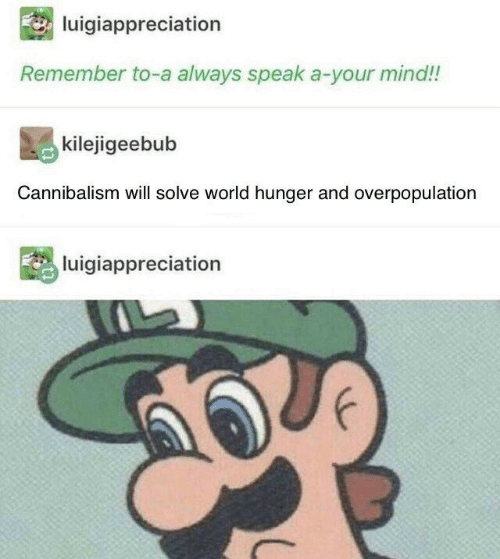 world hunger: luigiappreciation  Remember to-a always speak a-your mind!!  kilejigeebub  Cannibalism will solve world hunger and overpopulation  luigiappreciation
