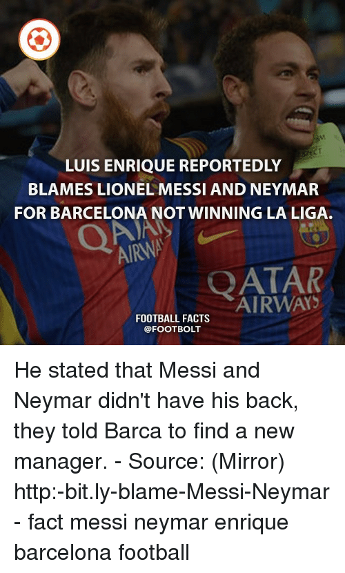 luis enrique: LUIS ENRIQUE REPORTEDLY  BLAMES LIONEL MESSI AND NEYMAR  FOR BARCELONA NOT WINNING LA LIGA.  AIRANA  QATAR  FOOTBALL FACTS He stated that Messi and Neymar didn't have his back, they told Barca to find a new manager. - Source: (Mirror) http:-bit.ly-blame-Messi-Neymar - fact messi neymar enrique barcelona football