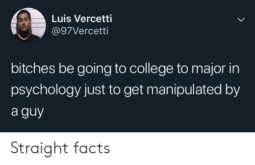 College, Facts, and Psychology: Luis Vercetti  @97Vercetti  bitches be going to college to major in  psychology just to get manipulated by  a guy Straight facts
