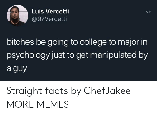 College, Dank, and Facts: Luis Vercetti  @97Vercetti  bitches be going to college to major in  psychology just to get manipulated by  a guy Straight facts by ChefJakee MORE MEMES