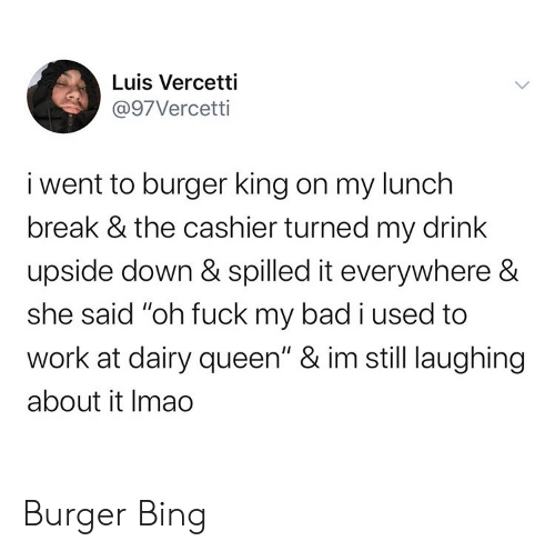 "my bad: Luis Vercetti  @97Vercetti  i went to burger king on my lunch  break & the cashier turned my drink  upside down & spilled it everywhere &  she said ""oh fuck my bad i used to  work at dairy queen"" & im still laughing  about it Imao Burger Bing"