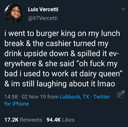 "Bad, Burger King, and Iphone: Luis Vercetti  @97Vercetti  i went to burger king on my lunch  break & the cashier turned my  drink upside down & spilled it ev-  erywhere & she said ""oh fuck my  bad i used to work at dairy queen""  & im still laughing about it Imao  14:58 02 Nov 19 from Lubbock, TX Twitter  for iPhone  17.2K Retweets 94.4K Likes"