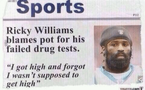 "Sports, Drug, and Got: LUIUL  Sports  P12  Ricky Williams  blames pot for his  failed drug tests.  ""I got high and forgot  I wasn 't supposed to  get high  TRUNTRCOM T"
