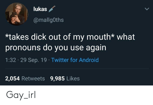 Android, Twitter, and Irl: lukas  @mallgOths  *takes dick out of my mouth* what  pronouns do you use again  1:32 29 Sep. 19 Twitter for Android  2,054 Retweets 9,985 Likes Gay_irl